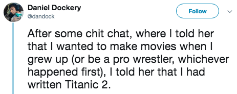 titanic 2 - Text - Daniel Dockery Follow @dandock After some chit chat, where I told her that I wanted to make movies when I grew up (or be a pro wrestler, whichever happened first), I told her that I had written Titanic 2