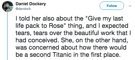 """titanic 2 - Text - Daniel Dockery Follow @dandock I told her also about the """"Give my last life pack to Rose"""" thing, and I expected tears, tears over the beautiful work that I had conceived. She, on the other hand, was concerned about how there would be a second Titanic in the first place."""
