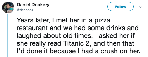 titanic 2 - Text - Daniel Dockery Follow @dandock Years later, I met her in a pizza restaurant and we had some drinks and laughed about old times. I asked her if she really read Titanic 2, and then that I'd done it because I had a crush on her.