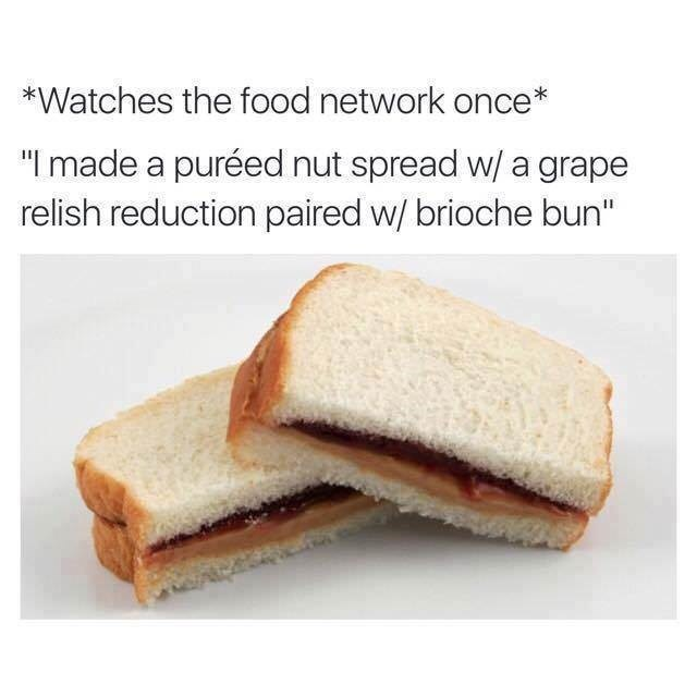 meme about referring to plain food in gourmet terms after watching to food network with pic of a peanut butter and jelly sandwich