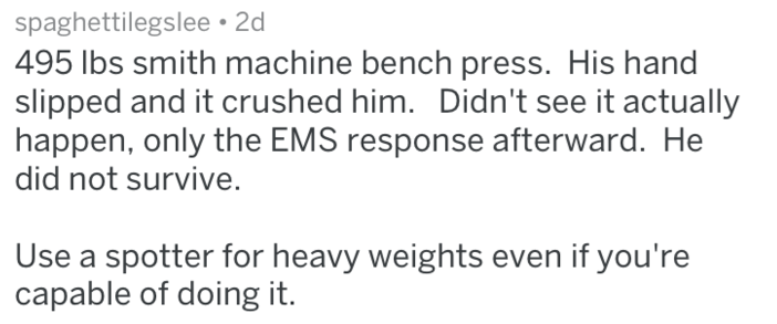 Text - spaghettilegslee 2d 495 lbs smith machine bench press. His hand slipped and it crushed him. Didn't see it actually happen, only the EMS response afterward. He did not survive. Use a spotter for heavy weights even if you're capable of doing it.