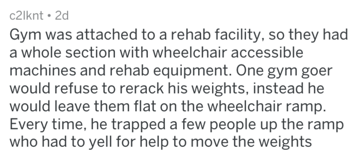 Text - c2lknt 2d Gym was attached to a rehab facility, so they had a whole section with wheelchair accessible machines and rehab equipment. One gym goer would refuse to rerack his weights, instead he would leave them flat on the wheelchair ramp Every time, he trapped a few people up the ramp who had to yell for help to move the weights