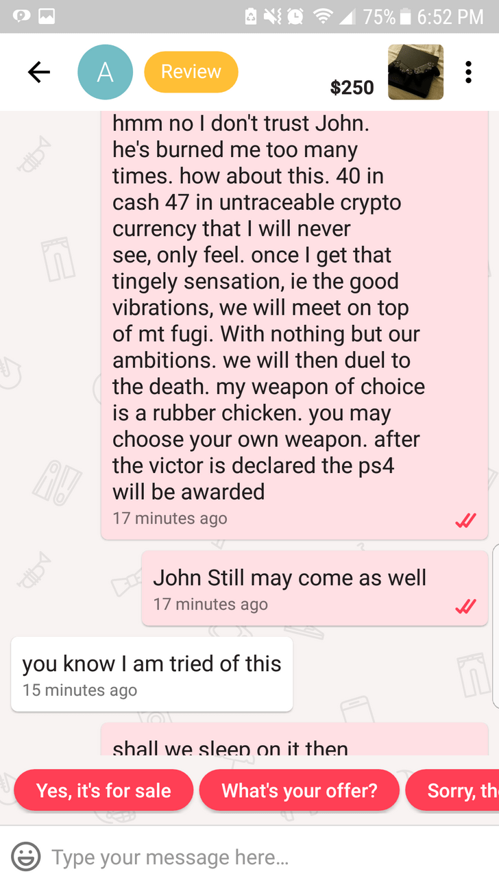 hmm no I don't trust John. he's burned me too many times. how about this. 40 in cash 47 in untraceable crypto currency that I will never see, only feel. once I get that tingely sensation, ie the good vibrations, we will meet on top of mt fugi. With nothing but our ambitions. we will then duel to the death. my weapon of choice is a rubber chicken. you may choose your own weapon. after the victor is declared the ps4 will be awarded 17 minutes ago John Still may com