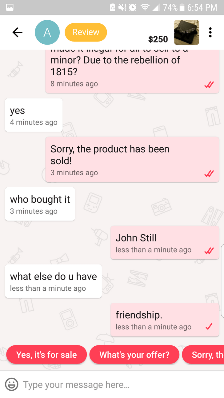 minor? Due to the rebellion of 1815? 8 minutes ago yes 4 minutes ago Sorry, the product has been sold! 3 minutes ago who bought it 3 minutes ago John Still less than a minute ago what else do u have less than a minute ago friendship. less than a minute ago Sorry, th What's your offer? Yes, it's for sale Type your message here...