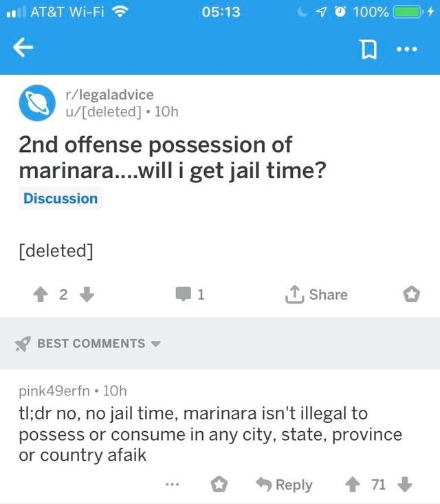 Text - 0 100% l AT&T Wi-Fi 05:13 r/legaladvice /[deleted] 10h 2nd offense possession of marinara... .will i get jail time? Discussion [deleted] Share 2 1 BEST COMMENTS pink49erfn 10h tl;dr no, no jail time, marinara isn't illegal to possess or consume in any city, state, province or country afaik 71 Reply
