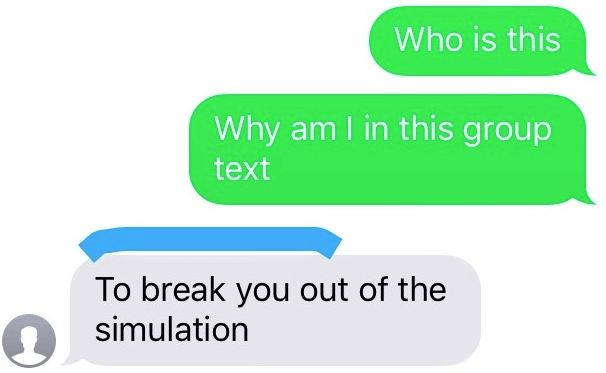 Text - Who is this Why am I in this group text To break you out of the simulation