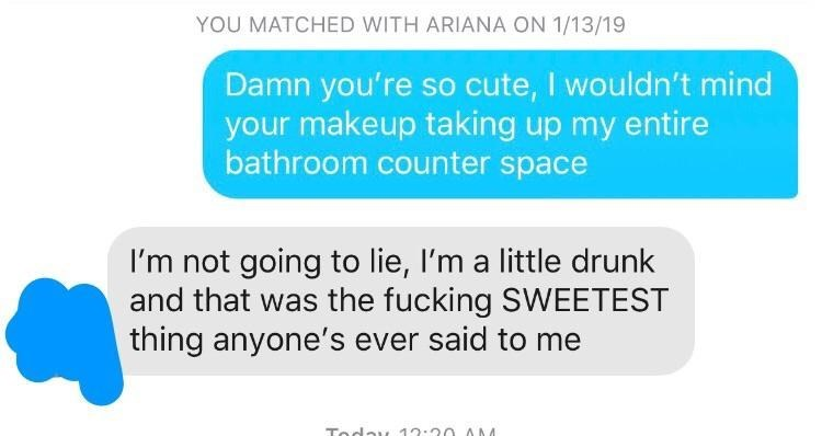 Text - YOU MATCHED WITH ARIANA ON 1/13/19 Damn you're so cute, I wouldn't mind your makeup taking up my entire bathroom counter space I'm not going to lie, I'm a little drunk and that was the fucking SWEETEST thing anyone's ever said to me Today AM