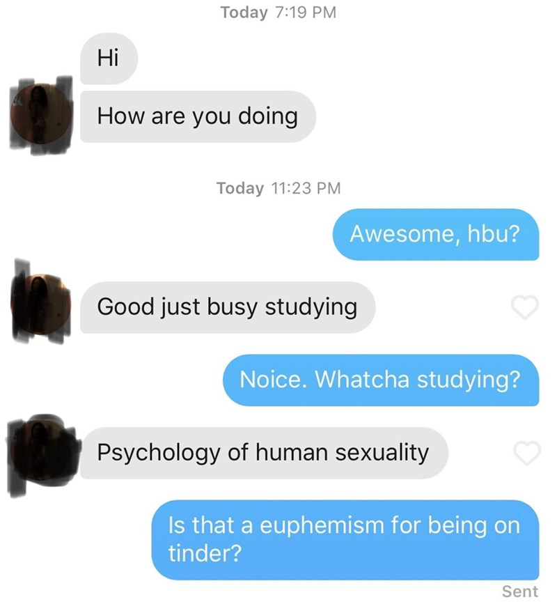 Text - Today 7:19 PM Hi How are you doing Today 11:23 PM Awesome, hbu? Good just busy studying Noice.Whatcha studying? Psychology of human sexuality Is that a euphemism for being on tinder? Sent