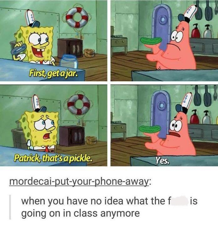 "Stills of Spongebob telling Patrick to get a jar; Patrick gets a pickle and Spongebob says, ""Patrick, that's a pickle;"" Tumblr comment below that reads, ""When you have no idea what the f*ck is going on in class anymore"""