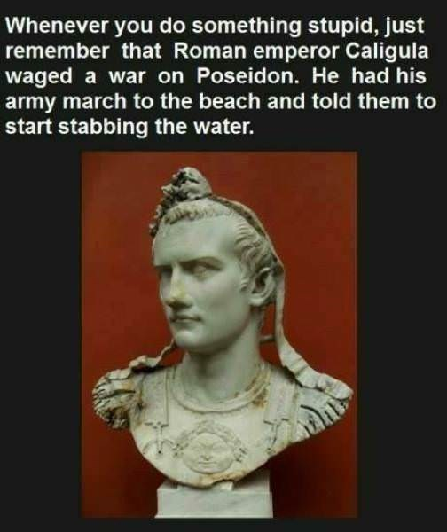 """Caption that reads, """"Whenever you do something stupid, just remember that Roman emperor Caligula waged a war Poseidon. He had his army march to the beach and told them to start stabbing the water"""" above a pic of a bust of Caligula"""
