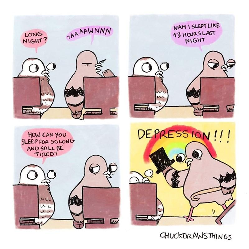 animal meme - Cartoon - NAH 1 SLEPT LIKE 13 HOURS LAST NIGHT LONG NIGHT? YAAAAWNNN HOW CAN YOU SLEEP POR SO LONG AND STILL BE TIRED? DEPRESS ION !! ! CHUCKDRAWSTHINGS