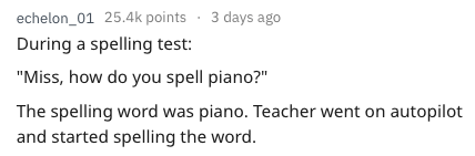 "Text - echelon_01 25.4k points 3 days ago During a spelling test: ""Miss, how do you spell piano?"" The spelling word was piano. Teacher went on autopilot and started spelling the word."