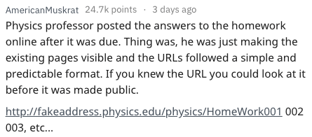 Text - AmericanMuskrat 24.7k points 3 days ago Physics professor posted the answers to the homework online after it was due. Thing was, he was just making the existing pages visible and the URLS followed a simple and predictable format. If you knew the URL you could look at it before it was made public. http://fakeaddress.physics.edu/physics/HomeWork001 002 003, etc...