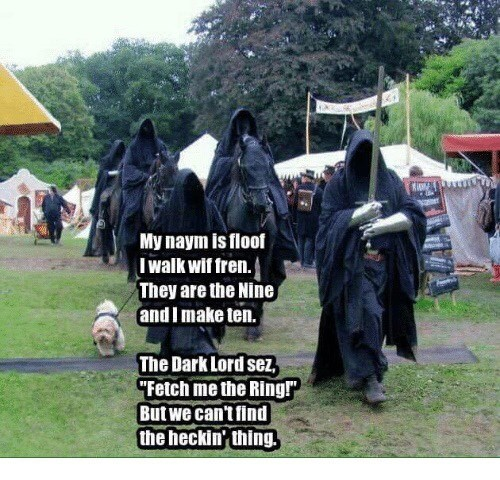 """Organism - My naym is floof Iwalk wif fren. They are the Nine and Imake ten. The Dark Lord sez """"Fetch me the Ringr But we can't find the heckin thing."""