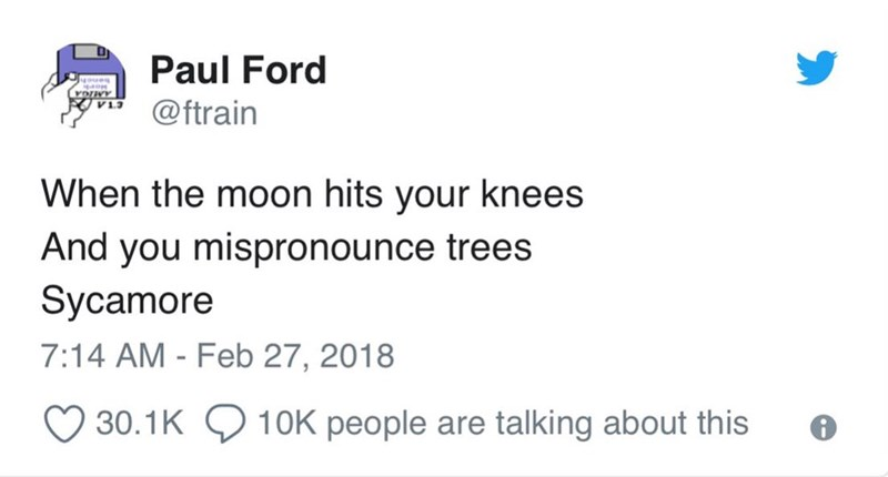 Text - Paul Ford oues voINY @ftrain When the moon hits your knees And you mispronounce trees Sycamore 7:14 AM - Feb 27, 2018 30.1K 10K people are talking about this