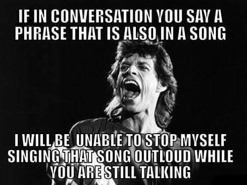 Facial expression - IF IN CONVERSATION YOU SAY A PHRASE THAT IS ALSOIN A SONG I WILL BE UNABLE TO STOP MYSELF SINGING THAT SONG OUTLOUD WHILE YOU ARE STILL TALKING