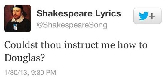 Text - Shakespeare Lyrics @ShakespeareSong + Couldst thou instruct me how to Douglas? 1/30/13, 9:30 PM