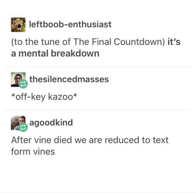 Text - leftboob-enthusiast (to the tune of The Final Countdown) it's a mental breakdown thesilencedmasses off-key kazoo* agoodkind After vine died we are reduced to text form vines