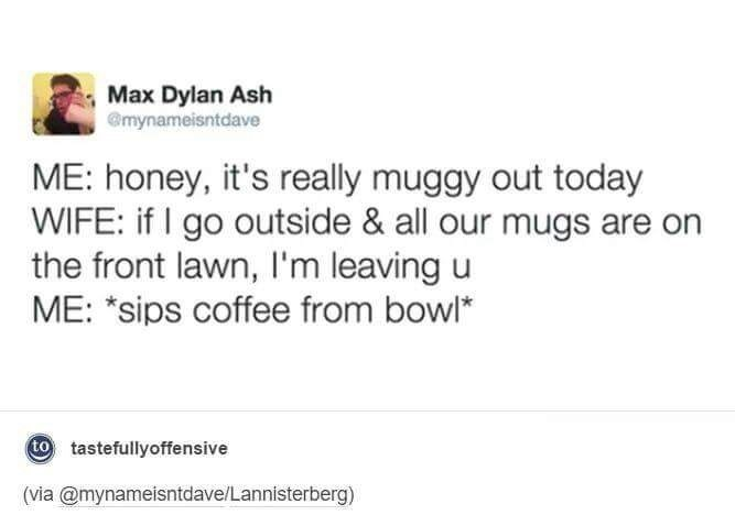 Text - Max Dylan Ash Gmynameisntdave ME: honey, it's really muggy out today WIFE: if I go outside & all our mugs are on the front lawn, I'm leaving u ME: *sips coffee from bowl* to tastefullyoffensive (via @mynameisntdave/Lannisterberg)