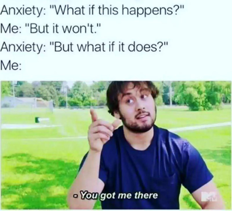 """Facial expression - Anxiety: """"What if this happens?"""" Me: """"But it won't."""" Anxiety: """"But what if it does?"""" Мe: You got me there"""