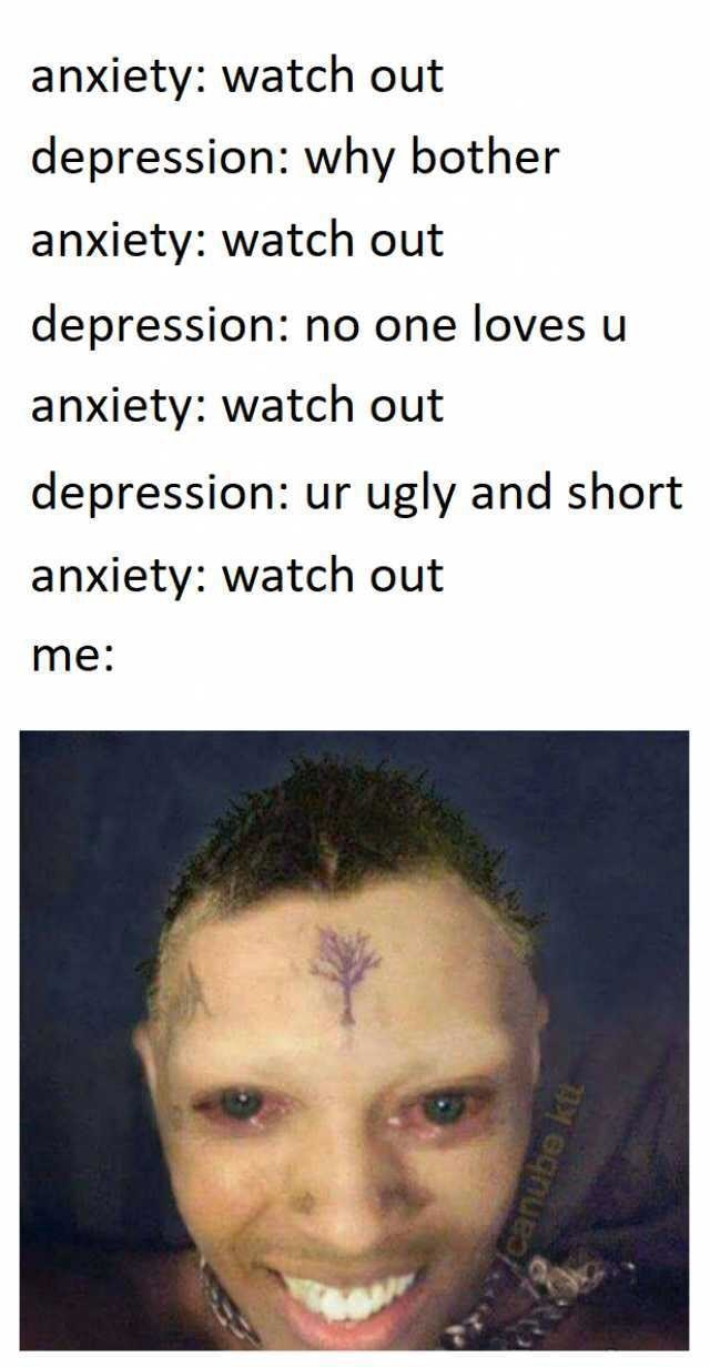 Face - anxiety: watch out depression: why bother anxiety: watch out depression: no one loves u anxiety: watch out depression: ur ugly and short anxiety: watch out me: canube ktt