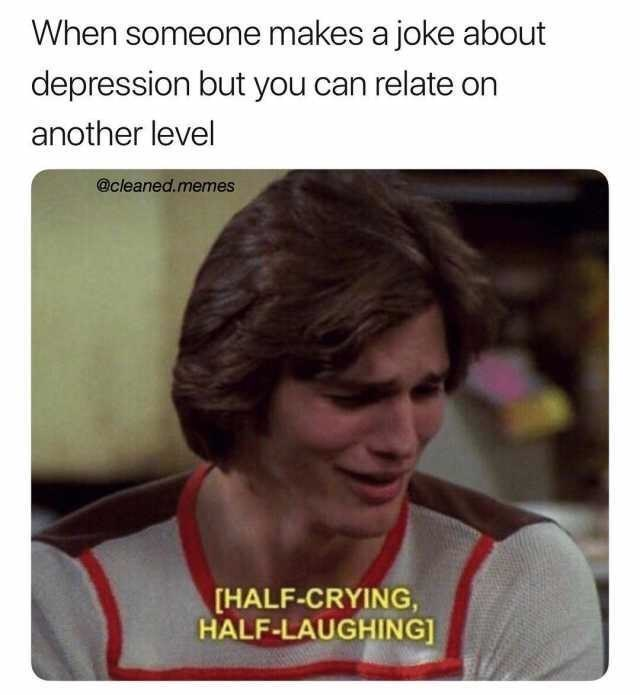 Text - When someone makes a joke about depression but you can relate on another level @cleaned.memes [HALF-CRYING, HALF-LAUGHING