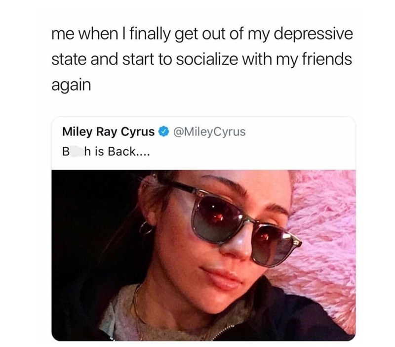 "Caption that reads, ""Me when I finally get out of my depressive state and start to socialize with my friends again"" above a tweet from Miley Cyrus that reads, ""B*tch is back..."""