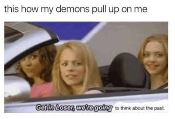 Facial expression - this how my demons pull up on me Get in Loser, were going to think about the past.