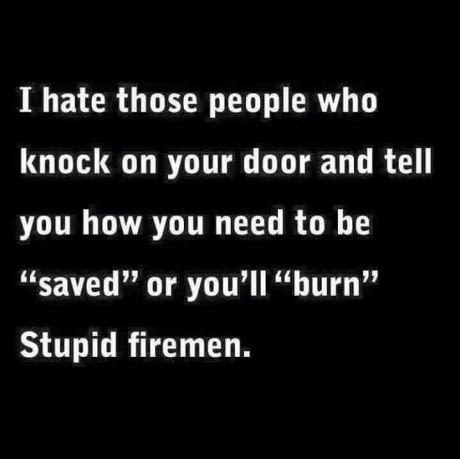 "savage meme - Text - I hate those people who knock on your door and tell you how you need to be ""saved"" or you'll ""burn"" Stupid firemen."