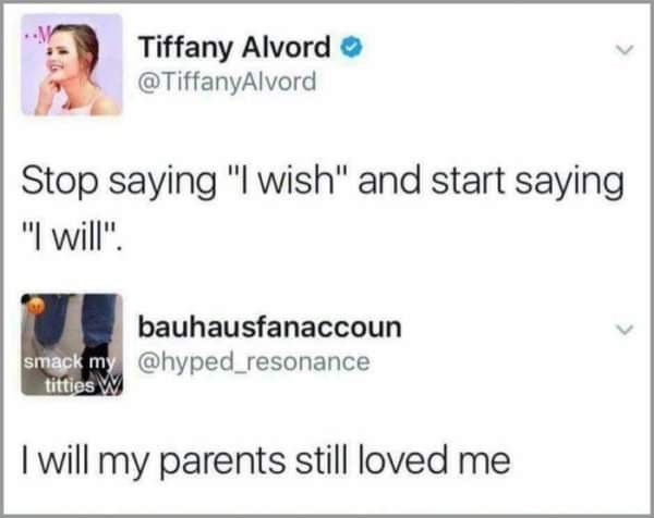 "savage meme - Text - Tiffany Alvord @TiffanyAlvord Stop saying ""I wish"" and start saying ""I will"" bauhausfanaccoun smack my @hyped_resonance titties W I will my parents still loved me"