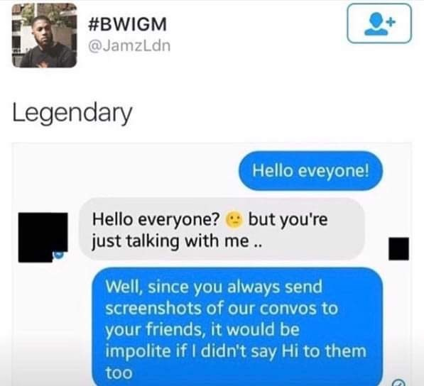 savage meme - Text - #BWIGM @JamzLdn Legendary ello eveyone! Hello everyone? but you're just talking with me. Well, since you always send screenshots of our convos to your friends, it would be impolite if I didn't say Hi to them too