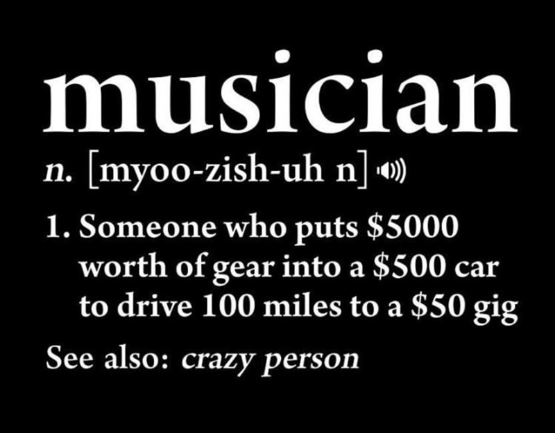meme - Font - musician n. [myoo-zish-uh n] 1. Someone who puts $5000 worth of gear into a $500 car to drive 100 miles to a $50 gig See also: crazy person