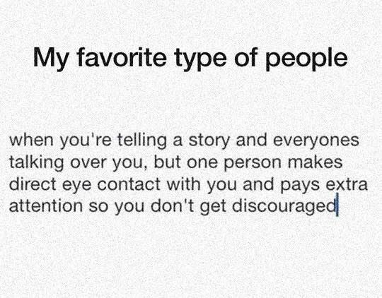 meme - Text - My favorite type of people when you're telling a story and everyones talking over you, but one person makes direct eye contact with you and pays extra attention so you don't get discouraged