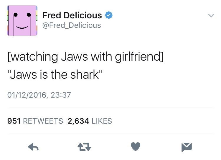 """meme - Text - Fred Delicious @Fred_Delicious [watching Jaws with girlfriend] """"Jaws is the shark"""" 01/12/2016, 23:37 951 RETWEETS 2,634 LIKES"""