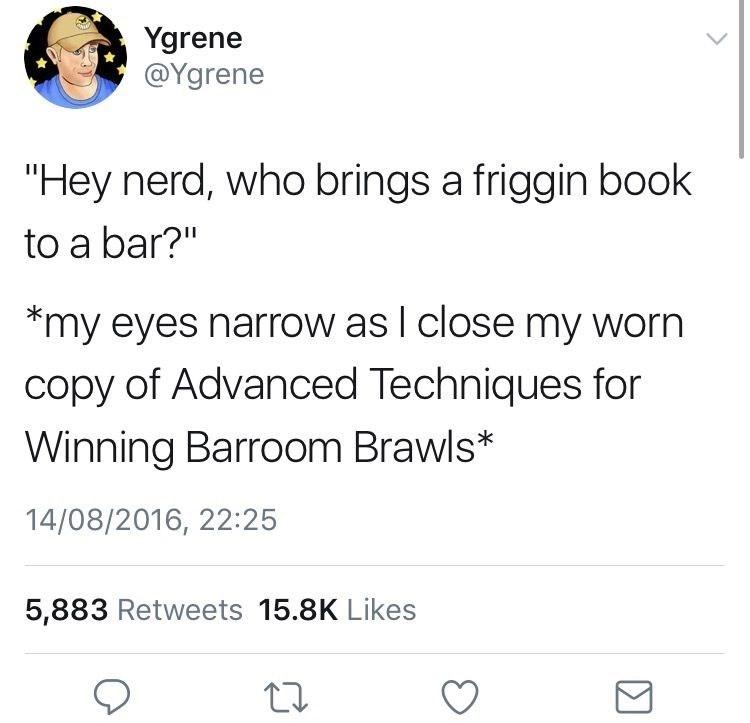 "meme - Text - Ygrene @Ygrene ""Hey nerd, who brings a friggin book to a bar?"" *my eyes narrow as l close my worn copy of Advanced Techniques for Winning Barroom Brawls* 14/08/2016, 22:25 5,883 Retweets 15.8K Likes"