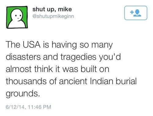meme - Text - shut up, mike @shutupmikeginn The USA is having so many disasters and tragedies you'd almost think it was built on thousands of ancient Indian burial grounds. 6/12/14, 11:46 PM