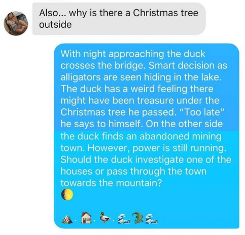 "Text - Also... why is there a Christmas tree outside With night approaching the duck crosses the bridge. Smart decision as alligators are seen hiding in the lake. The duck has a weird feeling there might have been treasure under the Christmas tree he passed. ""Too late"" he says to himself. On the other side the duck finds an abandoned mining town. However, power is still running. Should the duck investigate one of the houses or pass through the town towards the mountain?"