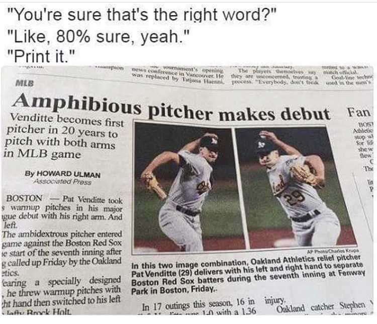 "Caption that reads, ""'You're sure that's the right word?' 'Like 80% sure, yeah;' 'Print it' above a headline that reads, ""Amphibious pitcher makes debut"""