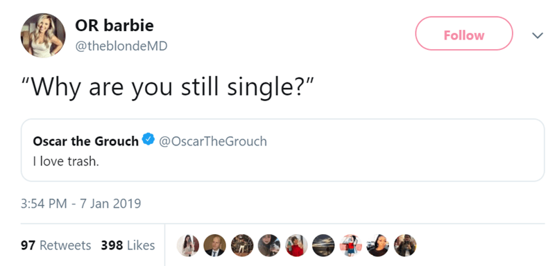 """Text - OR barbie Follow @theblondeMD """"Why are you still single?"""" Oscar the Grouch @OscarTheGrouch I love trash. 3:54 PM - 7 Jan 2019 97 Retweets 398 Likes"""