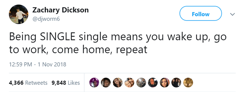 Text - Zachary Dickson Follow @djworm6 Being SINGLE single means you wake up, go to work, come home, repeat 12:59 PM 1 Nov 2018 4,366 Retweets 9,848 Likes