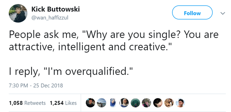 """Text - Kick Buttowski Follow @wan_haffizzul People ask me, """"Why are you single? You are attractive, intelligent and creative."""" I reply, """"I'm overqualified."""" 7:30 PM -25 Dec 2018 1,058 Retweets 1,254 Likes"""
