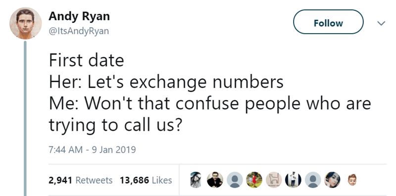 Text - Andy Ryan @ltsAndyRyan Follow First date Her: Let's exchange numbers Me: Won't that confuse people who are trying to call us? 7:44 AM - 9 Jan 2019 2,941 Retweets 13,686 Likes