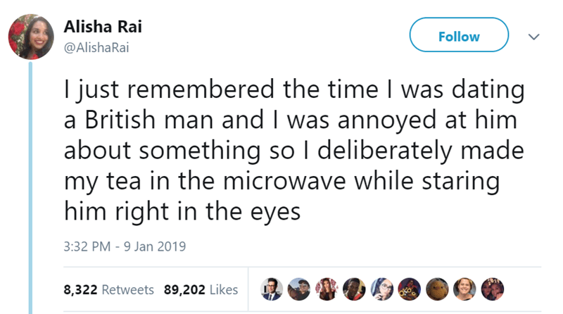 Text - Alisha Rai Follow @AlishaRai I just remembered the time I was dating a British man and I was annoyed at him about something so I deliberately made my tea in the microwave while staring him right in the eyes 3:32 PM - 9 Jan 2019 8,322 Retweets 89,202 Likes