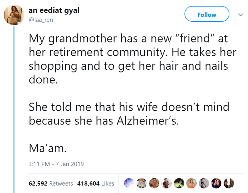 """Text - an eediat gyal Follow @laa_ren My grandmother has a new """"friend"""" at her retirement community. He takes her shopping and to get her hair and nails done. She told me that his wife doesn't mind because she has Alzheimer's. Ma'am. 3:11 PM - 7 Jan 2019 62,592 Retweets 418,604 Likes"""