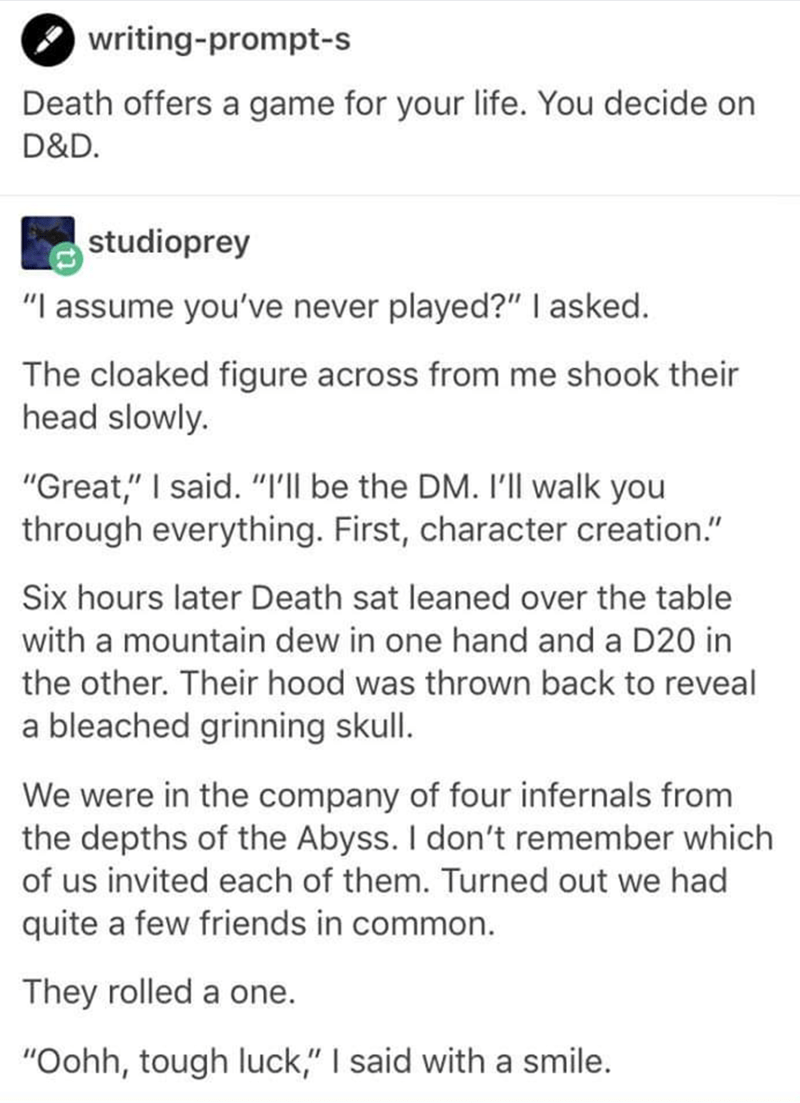 """Text - writing-prompt-s Death offers a game for your life. You decide on D&D studioprey """"I assume you've never played?"""" I asked. The cloaked figure across from me shook their head slowly. """"Great,"""" I said. """"Ill be the DM. I'l walk you through everything. First, character creation."""" Six hours later Death sat leaned over the table with a mountain dew in one hand and a D20 in the other. Their hood was thrown back to reveal a bleached grinning skull. We were in the company of four infernals from the"""