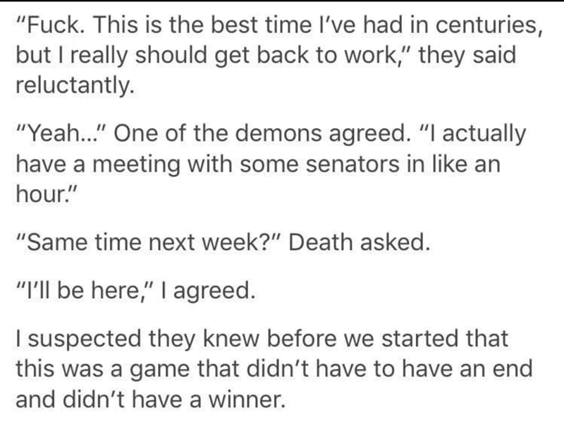 """Text - """"Fuck. This is the best time I've had in centuries, but I really should get back to work,"""" they said reluctantly. """"Yea..."""" One of the demons agreed. """"I actually have a meeting with some senators in like an hour."""" """"Same time next week?"""" Death asked. """"I'll be here,"""" I agreed. I suspected they knew before we started that this was a game that didn't have to have an end and didn't have a winner."""