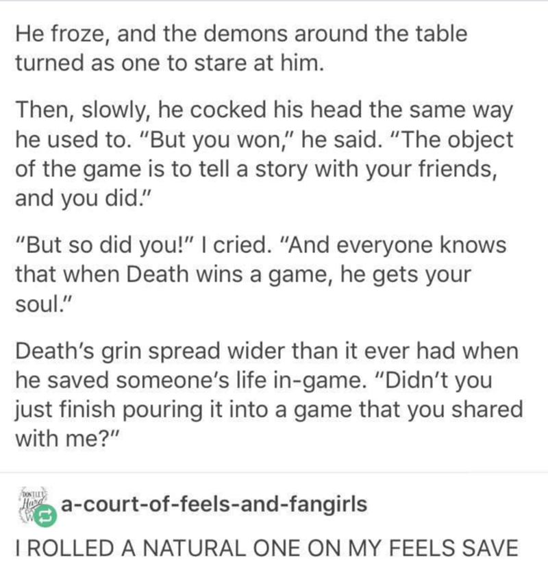 """Text - He froze, and the demons around the table turned as one to stare at him. Then, slowly, he cocked his head the same way he used to. """"But you won,"""" he said. """"The object of the game is to tell a story with your friends, and you did."""" """"But so did you!"""" I cried. """"And everyone knows that when Death wins a game, he gets your soul."""" Death's grin spread wider than it ever had when he saved someone's life in-game. """"Didn't you just finish pouring it into a game that you shared with me?"""" ONTEY Hard a"""