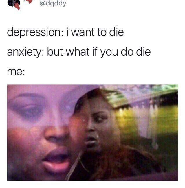 meme - Face - @dqddy depression: i want to die anxiety: but what if you do die me: