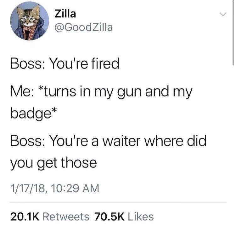 meme - Text - Zilla @GoodZilla Boss: You're fired Me: *turns in my gun and my badge* Boss: You're a waiter where did you get those 1/17/18, 10:29 AM 20.1K Retweets 70.5K Likes