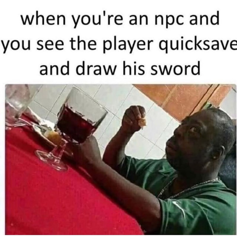 meme - Text - when you're an npc and you see the player quicksave and draw his sword
